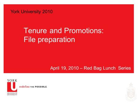Tenure and Promotions: File preparation April 19, 2010 – Red Bag Lunch Series York University 2010.