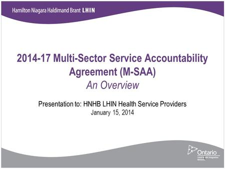 2014-17 Multi-Sector Service Accountability Agreement (M-SAA) An Overview Presentation to: HNHB LHIN Health Service Providers January 15, 2014 1.