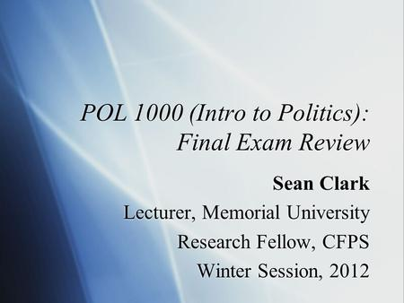 POL 1000 (Intro to Politics): Final Exam Review Sean Clark Lecturer, Memorial University Research Fellow, CFPS Winter Session, 2012 Sean Clark Lecturer,