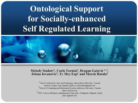 Ontological Support for Socially-enhanced Self Regulated Learning Melody Siadaty 1, Carlo Torniai 1, Dragan Gašević 1, 2, Jelena Jovanovic 3, Ty Mey Eap.