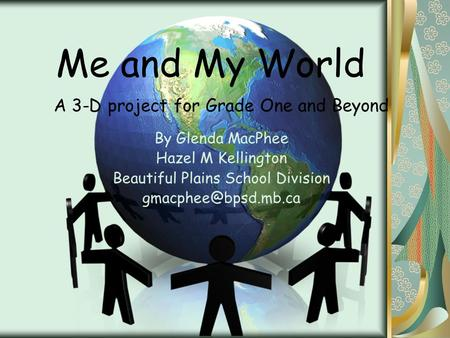 Me and My World A 3-D project for Grade One and Beyond By Glenda MacPhee Hazel M Kellington Beautiful Plains School Division