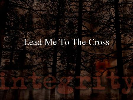 Lead Me To The Cross. Savior I come quiet my soul Remember Redemption's Hill Where you blood was spilled for my ransom Everything I once held dear I count.