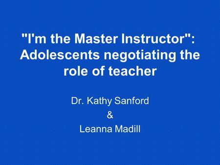 I'm the Master Instructor: Adolescents negotiating the role of teacher Dr. Kathy Sanford & Leanna Madill.
