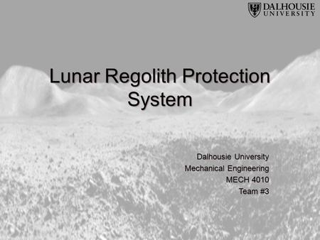 Lunar Regolith Protection System Dalhousie University Mechanical Engineering MECH 4010 Team #3.