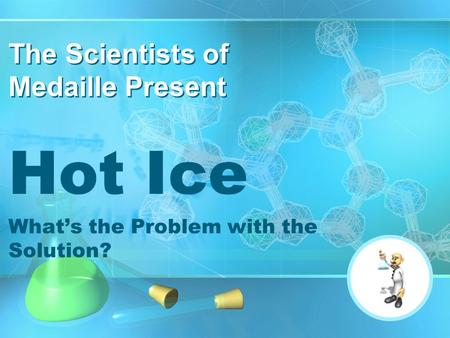 Hot Ice What's the Problem with the Solution? The Scientists of Medaille Present.