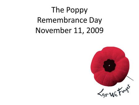 The Poppy Remembrance Day November 11, 2009. What is the poppy for? To help us remember the sacrifice soldiers and veterans gave for our country.