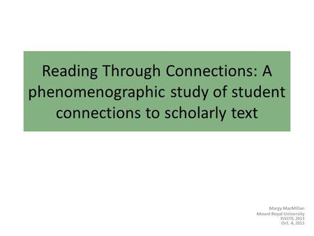 Reading Through Connections: A phenomenographic study of student connections to scholarly text Margy MacMillan Mount Royal University ISSOTL 2013 Oct.