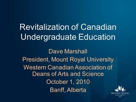 Revitalization of Canadian Undergraduate Education Dave Marshall President, Mount Royal University Western Canadian Association of Deans of Arts and Science.
