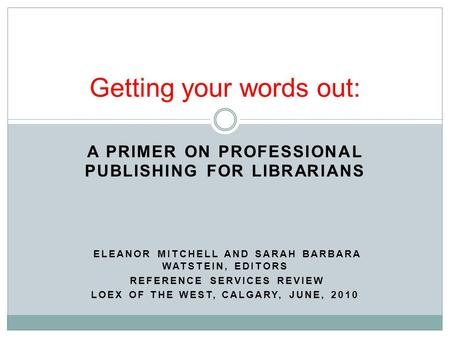 A PRIMER ON PROFESSIONAL PUBLISHING FOR LIBRARIANS ELEANOR MITCHELL AND SARAH BARBARA WATSTEIN, EDITORS REFERENCE SERVICES REVIEW LOEX OF THE WEST, CALGARY,
