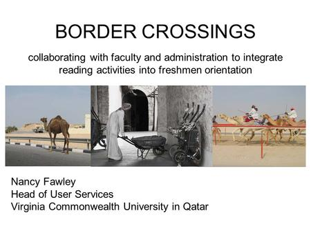 BORDER CROSSINGS Nancy Fawley Head of User Services Virginia Commonwealth University in Qatar collaborating with faculty and administration to integrate.