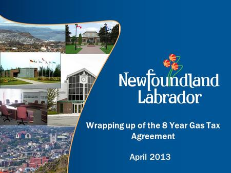 Wrapping up of the 8 Year Gas Tax Agreement April 2013.