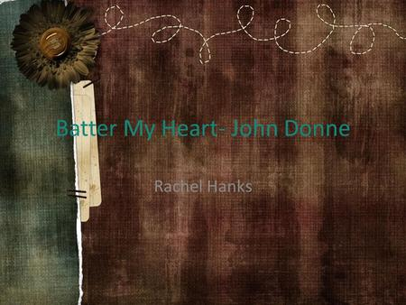 Batter My Heart- John Donne Rachel Hanks. The Poem Batter my heart, three person'd God; for, you As yet but knock, breathe, shine and seek to mend; That.