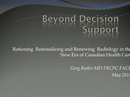 Rationing Rationalizing and Renewing Radiology in the New Era of Canadian Health Care Greg Butler MD FRCPC FACR May 2013.