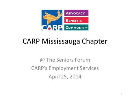 CARP Mississauga The Seniors Forum CARP's Employment Services April 25, 2014 1.