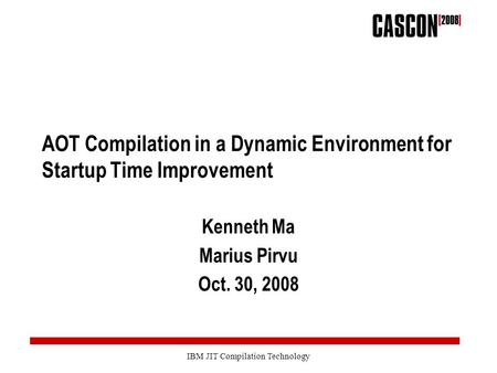 IBM JIT Compilation Technology AOT Compilation in a Dynamic Environment for Startup Time Improvement Kenneth Ma Marius Pirvu Oct. 30, 2008.