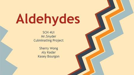 Aldehydes SCH 4UI Mr.Snyder Culminating Project Sherry Wong Aly Kadar Kasey Bourgon.