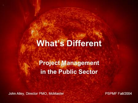What's Different Project Management in the Public Sector John Alley, Director PMO, McMaster PSPMF Fall/2004.