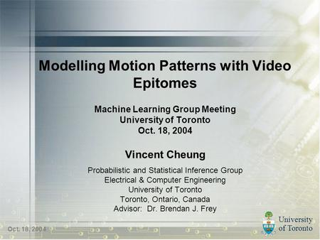 University of Toronto Oct. 18, 2004 Modelling Motion Patterns with Video Epitomes Machine Learning Group Meeting University of Toronto Oct. 18, 2004 Vincent.