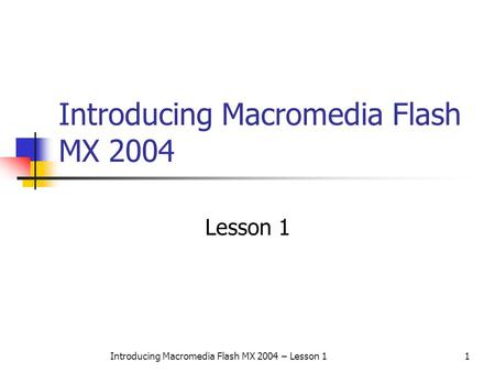 Introducing Macromedia Flash MX 2004 – Lesson 11 Introducing Macromedia Flash MX 2004 Lesson 1.