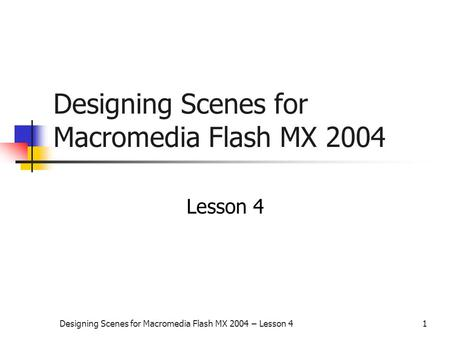 Designing Scenes for Macromedia Flash MX 2004 – Lesson 41 Designing Scenes for Macromedia Flash MX 2004 Lesson 4.