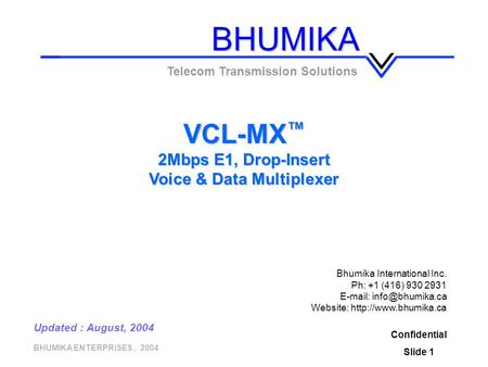 BHUMIKA ENTERPRISES, 2004 Confidential Slide 1 VCL-MX ™ 2Mbps E1, Drop-Insert Voice & Data Multiplexer Telecom Transmission Solutions Updated : August,