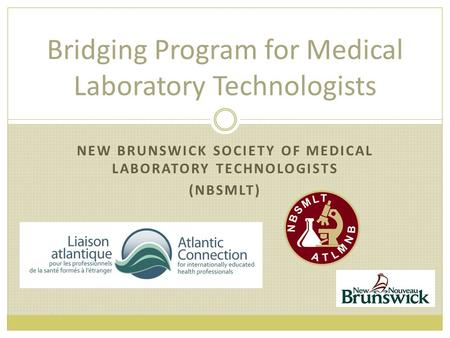 Bridging Program for Medical Laboratory Technologists NEW BRUNSWICK SOCIETY OF MEDICAL LABORATORY TECHNOLOGISTS (NBSMLT)