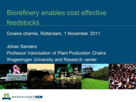 Biorefinery enables cost effective feedstocks Groene chemie, Rotterdam, 1 November 2011 Johan Sanders Professor Valorisation of Plant Production Chains.