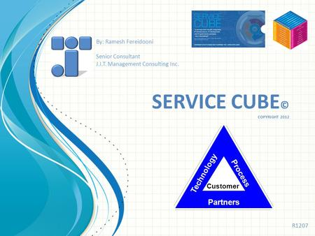 SERVICE CUBE © COPYRIGHT 2012 Technology Process Partners Customer By: Ramesh Fereidooni Senior Consultant J.I.T. Management Consulting Inc. R1207.