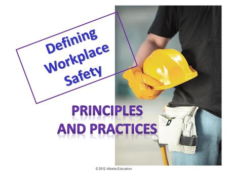 Defining Workplace Safety © 2012 Alberta Education.