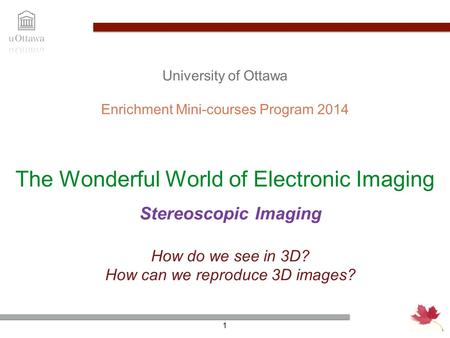 The Wonderful World of Electronic Imaging Enrichment Mini-courses Program 2014 1 University of Ottawa How do we see in 3D? How can we reproduce 3D images?