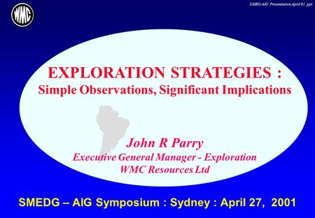 SMEG-AIG Presentation April 01. ppt SMEDG – AIG Symposium : Sydney : April 27, 2001 EXPLORATION STRATEGIES : Simple Observations, Significant Implications.