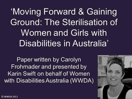 'Moving Forward & Gaining Ground: The Sterilisation of Women and Girls with Disabilities in Australia' © WWDA 2012 Paper written by Carolyn Frohmader and.