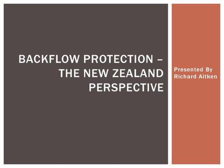 Presented By Richard Aitken BACKFLOW PROTECTION – THE NEW ZEALAND PERSPECTIVE.