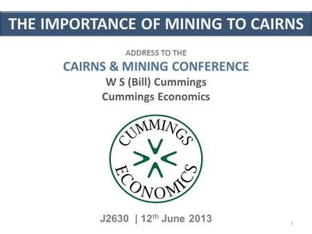THE IMPORTANCE OF MINING TO CAIRNS J2630 | 12 th June 2013 ADDRESS TO THE CAIRNS & MINING CONFERENCE W S (Bill) Cummings Cummings Economics 1.