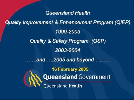 Queensland Health Quality Improvement & Enhancement Program (QIEP) 1999-2003 Quality & Safety Program (QSP) 2003-2004 …….and ….2005 and beyond ……… 16.