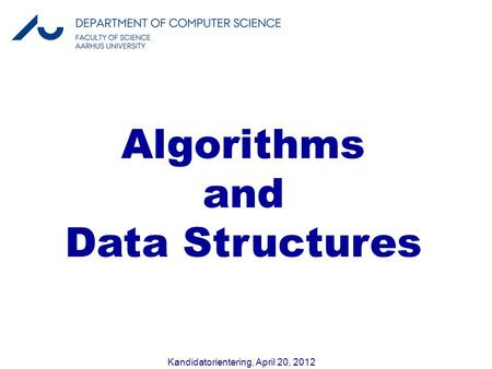 Kandidatorientering, April 20, 2012 Algorithms and Data Structures.
