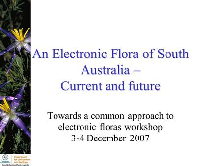 An Electronic Flora of South Australia – Current and future Towards a common approach to electronic floras workshop 3-4 December 2007.