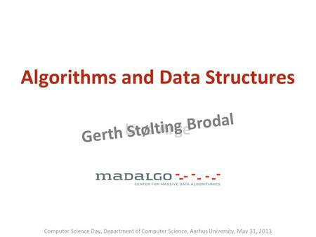 Lars Arge Gerth Stølting Brodal Algorithms and Data Structures Computer Science Day, Department of Computer Science, Aarhus University, May 31, 2013.