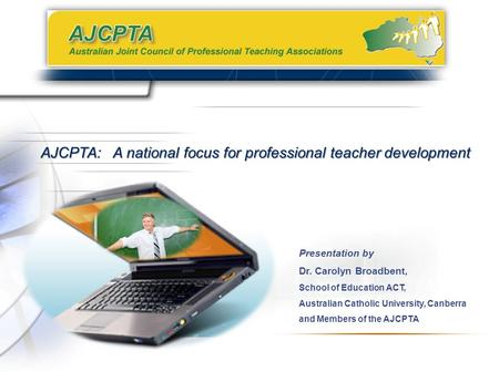 Presentation by Dr. Carolyn Broadbent, School of Education ACT, Australian Catholic University, Canberra and Members of the AJCPTA AJCPTA: A national focus.