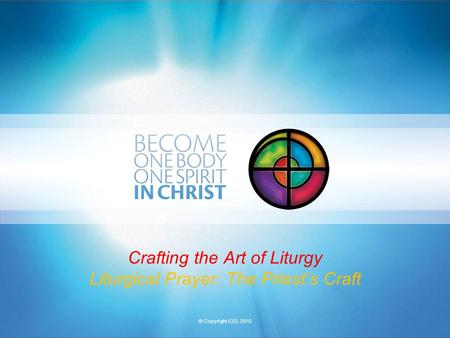 © Copyright ICEL 2010 Crafting the Art of Liturgy Liturgical Prayer: The Priest's Craft.