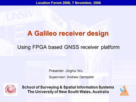 Location Forum 2006, 7 November, 2006 School of Surveying & Spatial Information Systems The University of New South Wales, Australia A Galileo receiver.