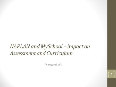 NAPLAN and MySchool – impact on Assessment and Curriculum Margaret Wu 1.