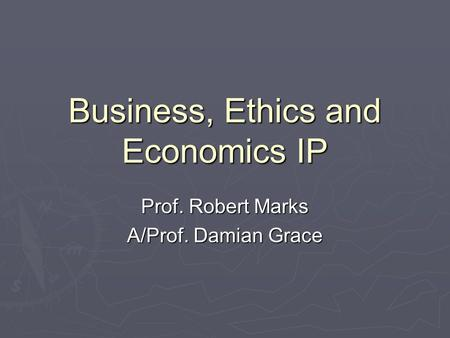 Business, Ethics and Economics IP Prof. Robert Marks A/Prof. Damian Grace.