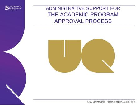 SASD Seminar Series - Academic Program Approval - 2010 ADMINISTRATIVE SUPPORT FOR THE ACADEMIC PROGRAM APPROVAL PROCESS.