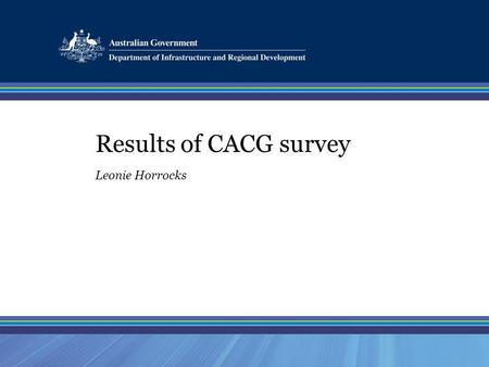 Results of CACG survey Leonie Horrocks. Positive Aspects of CACGs Platform for information sharing Open discussion Great / effective chairperson Raising.