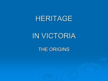 HERITAGE IN VICTORIA THE ORIGINS. WHAT IS THIS HERITAGE THING? HISTORY:The stories that tell us about our past. HERITAGE:The places or objects that we.