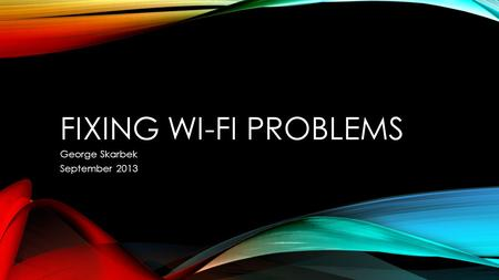 FIXING WI-FI PROBLEMS George Skarbek September 2013.