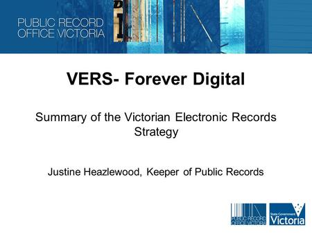 VERS- Forever Digital Summary of the Victorian Electronic Records Strategy Justine Heazlewood, Keeper of Public Records.