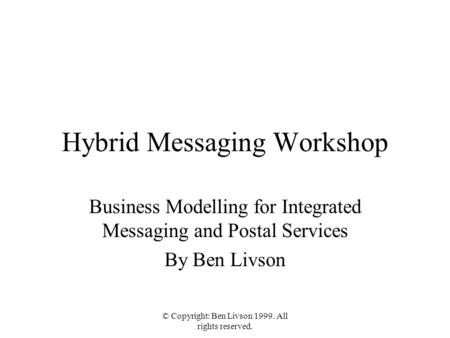 © Copyright: Ben Livson 1999. All rights reserved. Hybrid Messaging Workshop Business Modelling for Integrated Messaging and Postal Services By Ben Livson.