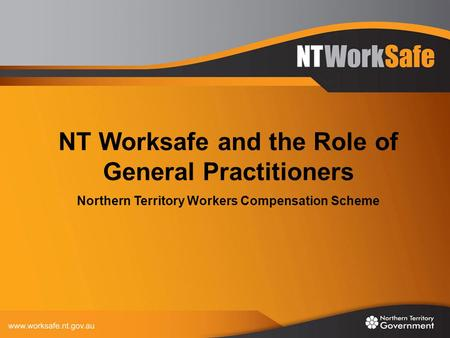 NT Worksafe and the Role of General Practitioners Northern Territory Workers Compensation Scheme.